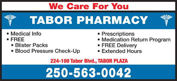 Tabor Pharmacy (250-563-0042) - Display Ad - We Care For You TABOR PHARMACY Medical Info Prescriptions FREE Medication Return Program Blister Packs FREE Delivery Blood Pressure Check-Up Extended Hours 224-100 Tabor Blvd., TABOR PLAZA 250-563-0042