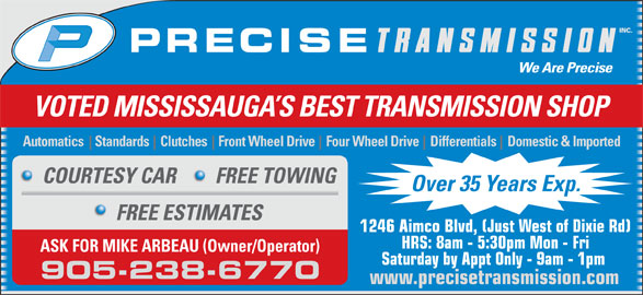 Precise Transmission Inc (905-238-6770) - Display Ad - VOTED MISSISSAUGA S BEST TRANSMISSION SHOP COURTESY CAR FREE TOWING Over 35 Years Exp. FREE ESTIMATES 1246 Aimco Blvd, (Just West of Dixie Rd) HRS: 8am - 5:30pm Mon - Fri ASK FOR MIKE ARBEAU (Owner/Operator) Saturday by Appt Only - 9am - 1pm 905-238-6770 www.precisetransmission.com Automatics    Standards    Clutches    Front Wheel Drive    Four Wheel Drive    Differentials    Domestic & Imported