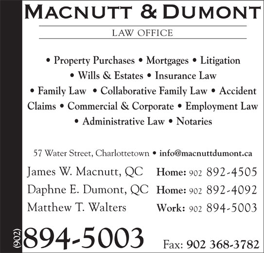 Macnutt & Dumont (902-894-5003) - Display Ad - LAW OFFICE Wills & Estates   Insurance Law Family Law    Collaborative Family Law   Accident Claims   Commercial & Corporate   Employment Law Administrative Law   Notaries Property Purchases   Mortgages   Litigation 57 Water Street, Charlottetown James W. Macnutt, QC Home: 902 892-4505 Daphne E. Dumont, QC Home: 902 892-4092 Matthew T. Walters Work: 902 894-5003 894-5003 Fax: 902 368-3782