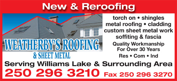 Weatherby's Roofing & Sheet Metal (250-296-3210) - Display Ad - New & Reroofing torch on   shingles metal roofing   cladding custom sheet metal work soffiting & fascia Quality Workmanship WEATHERBY S ROOFING For Over 30 Years Res   Com   Ind & SHEET METAL Serving Williams Lake & Surrounding Area 250 296 3210 Fax 250 296 3270
