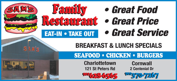 Sam's Family Restaurant (902-628-6565) - Annonce illustrée======= - Great Food Great Price Great Service EAT-IN   TAKE OUT BREAKFAST & LUNCH SPECIALS SEAFOOD   CHICKEN   BURGERS Charlottetown Cornwall 2 Centenial Dr 121 St Peters Rd 902 902 370-7267 628-6565