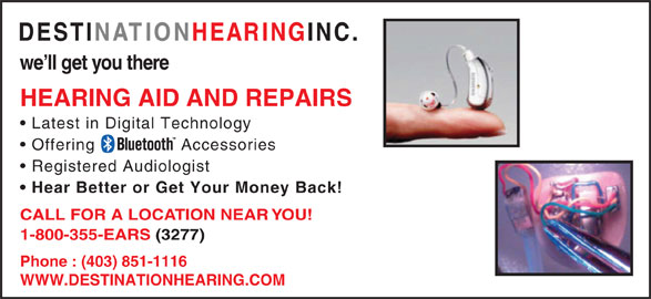 Destination Hearing Inc (1-800-355-3277) - Display Ad - HEARING AID AND REPAIRS Latest in Digital Technology Offering Accessories Registered Audiologist Hear Better or Get Your Money Back! CALL FOR A LOCATION NEAR YOU! 1-800-355-EARS (3277) Phone : (403) 851-1116 WWW.DESTINATIONHEARING.COM