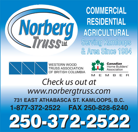 Norberg Truss Ltd (250-372-2522) - Display Ad - COMMERCIAL RESIDENTIAL AGRICULTURAL Serving Kamloops & Area Since 1984 Canadian Home Builders Association MEMBE Check us out at www.norbergtruss.com 731 EAST ATHABASCA ST. KAMLOOPS, B.C. 1-877-372-2522    FAX 250-828-6240 250-372-2522