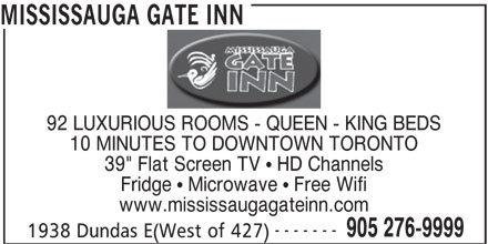 "Mississauga Gate Inn (905-276-9999) - Annonce illustrée======= - 92 LUXURIOUS ROOMS - QUEEN - KING BEDS 10 MINUTES TO DOWNTOWN TORONTO 39"" Flat Screen TV   HD Channels Fridge   Microwave   Free Wifi www.mississaugagateinn.com ------- 905 276-9999 1938 Dundas E(West of 427) MISSISSAUGA GATE INN"