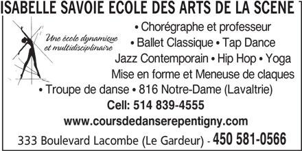 Isabelle Savoie Ecole des Arts de la Scène (450-581-0566) - Annonce illustrée======= - ISABELLE SAVOIE ECOLE DES ARTS DE LA SCENE Ballet Classique   Tap Dance Chorégraphe et professeur Jazz Contemporain   Hip Hop   Yoga Mise en forme et Meneuse de claques Troupe de danse   816 Notre-Dame (Lavaltrie) Cell: 514 839-4555 www.coursdedanserepentigny.com 450 581-0566 333 Boulevard Lacombe (Le Gardeur) -
