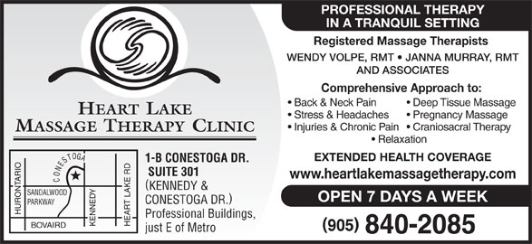 Heart Lake Massage Therapy Clinic (905-840-2085) - Display Ad - PROFESSIONAL THERAPY IN A TRANQUIL SETTING Registered Massage Therapists WENDY VOLPE, RMT   JANNA MURRAY, RMT AND ASSOCIATES Comprehensive Approach to: Back & Neck Pain Deep Tissue Massage HEART LAKE Stress & Headaches Pregnancy Massage Injuries & Chronic Pain  Craniosacral Therapy MASSAGE THERAPY CLINIC Relaxation EXTENDED HEALTH COVERAGE 1-B CONESTOGA DR. SUITE 301 www.heartlakemassagetherapy.com CONESTOGA KENNEDY & SANDALWOOD OPEN 7 DAYS A WEEK CONESTOGA DR. PARKWAY HURONTARIO Professional Buildings, KENNEDY HEART LAKE RD BOVAIRD just E of Metro