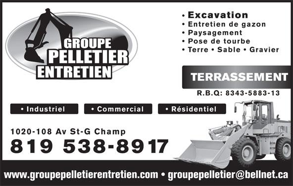 Groupe Pelletier Entretien (819-538-8917) - Display Ad - Excavation 819 538-8917 Excavation Entretien de gazon Paysagement Terre   Sable   Gravier TERRASSEMENT R.B.Q: 8343-5883-13 Industriel            Commercial Résidentiel 1020-108 Av St-G Champ 819 538-8917 Pose de tourbe Entretien de gazon Paysagement Pose de tourbe Terre   Sable   Gravier TERRASSEMENT R.B.Q: 8343-5883-13 Industriel            Commercial Résidentiel 1020-108 Av St-G Champ