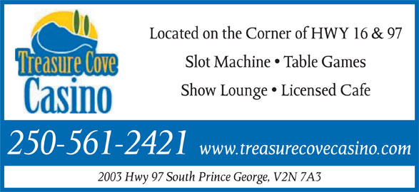 Treasure Cove Casino Inc (250-561-2421) - Display Ad - Located on the Corner of HWY 16 & 97 Slot Machine   Table Games Show Lounge   Licensed Cafe 250-561-2421 www.treasurecovecasino.com 2003 Hwy 97 South Prince George, V2N 7A3