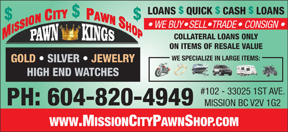 Mission City Pawn Shop New & Used (604-820-4949) - Display Ad - LOANS  QUICK  CASH  LOANS $$ WE BUY  SELL TRADE  CONSIGN COLLATERAL LOANS ONLY ON ITEMS OF RESALE VALUE WE SPECIALIZE IN LARGE ITEMS: GOLD   SILVER   JEWELRY HIGH END WATCHES #102 - 33025 1ST AVE. PH: 604-820-4949 MISSION BC V2V 1G2 WWW.MISSIONCITYPAWNSHOP.COM