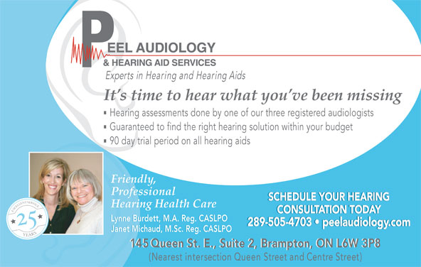 Peel Audiology And Hearing Aid Services (905-874-4911) - Display Ad - It s time to hear what you ve been missing Hearing assessments done by one of our three registered audiologists Guaranteed to find the right hearing solution within your budget 90 day trial period on all hearing aids Friendly,Friendly, ProfessionalProfessional SCHEDULE YOUR HEARINGSCHEDULE YOUR HEARING Hearing Health CareHearing Health Care CONSULTATION TODAYCONSULTATION TODAY Lynne Burdett, M.A. Reg. CASLPOLynne Burdett, M.A. Reg. CASLPO 289-505-4703   peelaudiology.com289-505-4703   peelaudiology.com Janet Michaud, M.Sc. Reg. CASLPOJanet Michaud, M.Sc. Reg. CASLPO 145 Queen St. E., Suite 2, Brampton, ON L6W 3P8145 Queen St. E., Suite 2, Brampton, ON L6W 3P8 (Nearest intersection Queen Street and Centre Street)