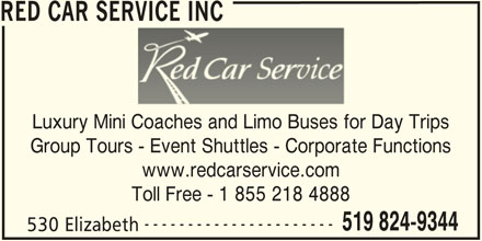 Red Car Service Inc (519-824-9344) - Display Ad - RED CAR SERVICE INC Luxury Mini Coaches and Limo Buses for Day Trips Group Tours - Event Shuttles - Corporate Functions www.redcarservice.com Toll Free - 1 855 218 4888 ---------------------- 519 824-9344 530 Elizabeth
