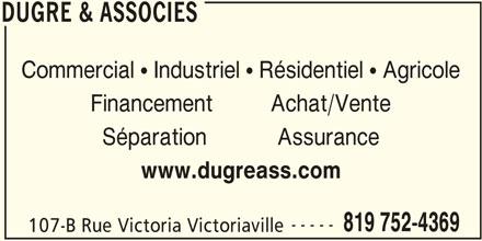 Dugré & Associés (819-752-4369) - Annonce illustrée======= - DUGRE & ASSOCIES Commercial  Industriel  Résidentiel  Agricole Financement         Achat/Vente Séparation           Assurance www.dugreass.com ----- 819 752-4369 107-B Rue Victoria Victoriaville DUGRE & ASSOCIES