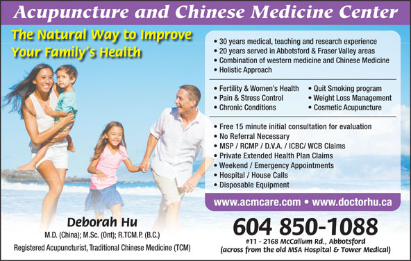 Acupuncture & Chinese Medicine Center (604-850-1088) - Display Ad - The Natural Way to Improve Acupuncture and Chinese Medicine Center 30 years medical, teaching and research experience 20 years served in Abbotsford & Fraser Valley areas Your Family s Health Combination of western medicine and Chinese Medicine Holistic Approach Fertility & Women s Health Quit Smoking program Pain & Stress Control Weight Loss Management Chronic Conditions Cosmetic Acupuncture Free 15 minute initial consultation for evaluation No Referral Necessary MSP / RCMP / D.V.A. / ICBC/ WCB Claims Private Extended Health Plan Claims Weekend / Emergency Appointments Hospital / House Calls Disposable Equipment www.acmcare.com   www.doctorhu.ca Deborah Hu 604 850-1088 M.D. (China); M.Sc. (Ont); R.TCM.P. (B.C.) #11 - 2168 McCallum Rd., Abbotsford Registered Acupuncturist, Traditional Chinese Medicine (TCM) (across from the old MSA Hospital & Tower Medical)