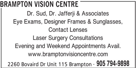 Brampton Vision Centre (905-794-9898) - Display Ad - BRAMPTON VISION CENTRE Dr. Sud, Dr. Jafferji & Associates Eye Exams, Designer Frames & Sunglasses, Contact Lenses Laser Surgery Consultations Evening and Weekend Appointments Avail. www.bramptonvisioncentre.com 905 794-9898 2260 Bovaird Dr Unit 115 Brampton