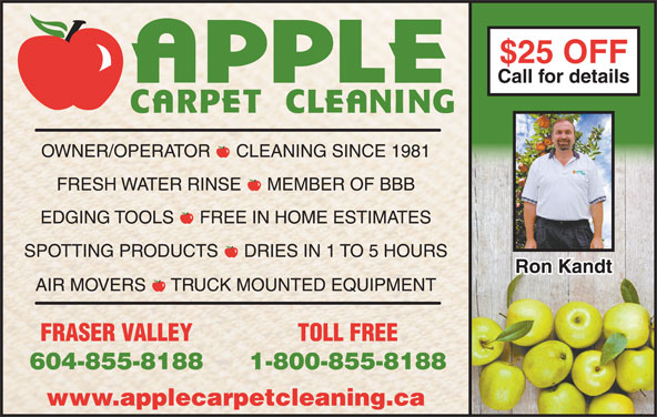 Apple Carpet Cleaning BC Ltd (604-855-8188) - Display Ad - $25 OFF$25 OFF Call for detailsCall for details OWNER/OPERATOR  -  CLEANING SINCE 1981 EDGING TOOLS  -  FREE IN HOME ESTIMATES SPOTTING PRODUCTS  -  DRIES IN 1 TO 5 HOURS Ron KandtRon Kandt AIR MOVERS  -  TRUCK MOUNTED EQUIPMENT FRASER VALLEY TOLL FREE 604-855-8188 1-800-855-8188 www.applecarpetcleaning.ca FRESH WATER RINSE  -  MEMBER OF BBB