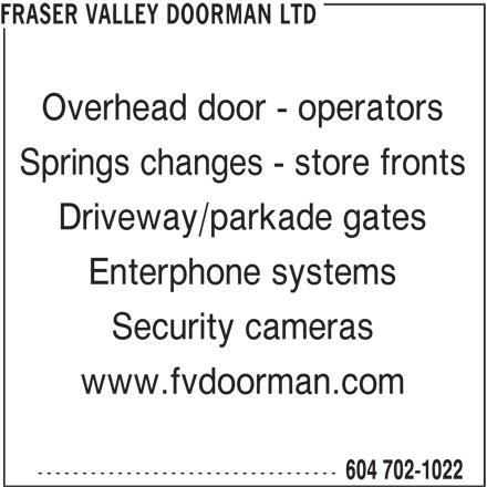 Fraser Valley Doorman Ltd (604-702-1022) - Display Ad - FRASER VALLEY DOORMAN LTD Overhead door - operators Springs changes - store fronts Driveway/parkade gates Enterphone systems Security cameras www.fvdoorman.com ---------------------------------- 604 702-1022