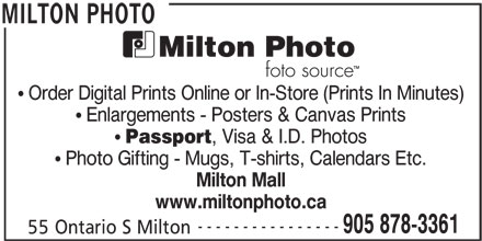 Milton Photo (905-878-3361) - Display Ad - Order Digital Prints Online or In-Store (Prints In Minutes) Enlargements - Posters & Canvas Prints Passport , Visa & I.D. Photos Photo Gifting - Mugs, T-shirts, Calendars Etc. Milton Mall www.miltonphoto.ca ---------------- 905 878-3361 55 Ontario S Milton MILTON PHOTO