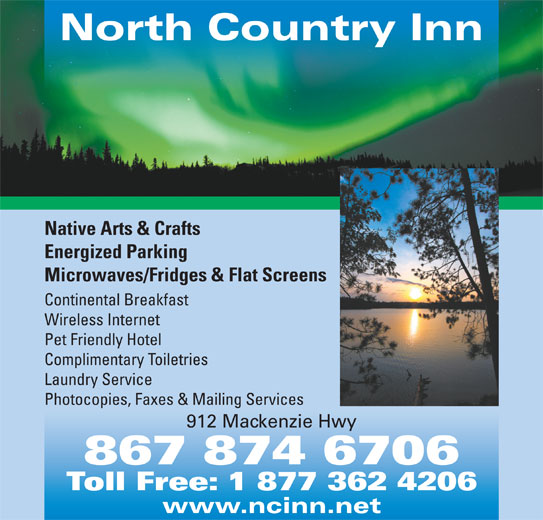 North Country Inn (867-874-6706) - Display Ad - 867 874 6706 Toll Free: 1 877 362 4206 www.ncinn.net North Country Inn Native Arts & Crafts Energized Parking Microwaves/Fridges & Flat Screens Continental Breakfast Wireless Internet Pet Friendly Hotel Complimentary Toiletries Laundry Service Photocopies, Faxes & Mailing Services 912 Mackenzie Hwy