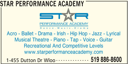 Star Performance Academy (519-886-8600) - Display Ad - STAR PERFORMANCE ACADEMY Acro - Ballet - Drama - Irish - Hip Hop - Jazz - Lyrical Musical Theatre - Piano - Tap - Voice - Guitar Recreational And Competitive Levels www.starperformanceacademy.com -------------- 519 886-8600 1-455 Dutton Dr Wloo