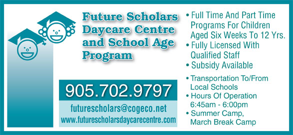 Future Scholars Daycare Centre (905-702-9797) - Display Ad - Full Time And Part Time Future Scholars Programs For Children Daycare Centre Aged Six Weeks To 12 Yrs. and School Age Fully Licensed With Qualified Staff 6:45am - 6:00pm Summer Camp, www.futurescholarsdaycarecentre.com March Break Camp Program Subsidy Available Transportation To/From Local Schools 905.702.9797 Hours Of Operation