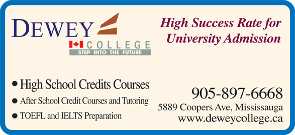 Dewey College (905-897-6668) - Display Ad - 905-897-6668 After School Credit Courses and Tutoring 5889 Coopers Ave, Mississauga TOEFL and IELTS Preparation www.deweycollege.ca High Success Rate for University Admission COLLEGE STEP  INTO  THE  FUTURE High School Credits Courses