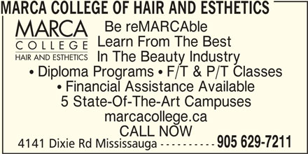 Marca College Of Hair And Esthetics (905-629-7211) - Display Ad - MARCA COLLEGE OF HAIR AND ESTHETICS Be reMARCAble Learn From The Best In The Beauty Industry  Diploma Programs  F/T & P/T Classes  Financial Assistance Available 5 State-Of-The-Art Campuses marcacollege.ca CALL NOW 905 629-7211 4141 Dixie Rd Mississauga ----------