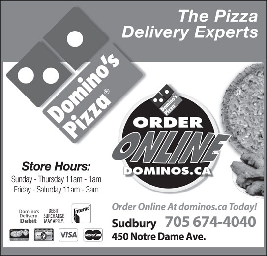 Domino's Pizza (705-674-4040) - Annonce illustrée======= - Sunday - Thursday 11am - 1am Friday - Saturday 11am - 3am Order Online At dominos.ca Today! 705 674-4040 Sudbury 25 450 Notre Dame Ave. The Pizza Delivery Experts Store Hours: