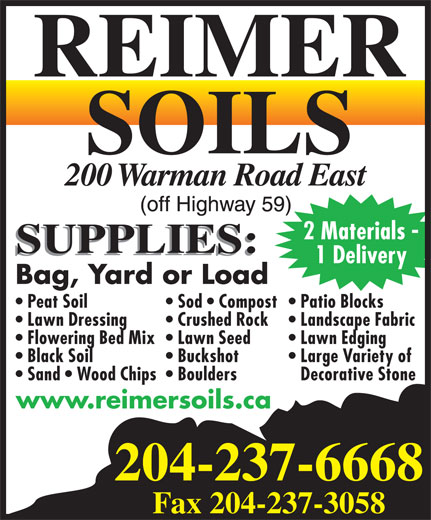 Reimer Soils (204-237-6668) - Display Ad - 2 Materials - 1 Delivery Bag, Yard or Load Patio Blocks  Peat Soil Sod   Compost Landscape Fabric  Lawn Dressing Crushed Rock Lawn Edging  Flowering Bed Mix  Lawn Seed Large Variety of  Black Soil Buckshot Decorative Stone  Sand   Wood Chips  Boulders www.reimersoils.ca 204-237-6668 Fax 204-237-3058