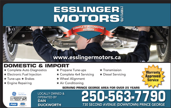 Esslinger Motors (1991) Ltd (250-563-7790) - Display Ad - Propane Tune-ups Transmission Warranty Electronic Fuel Injection Complete 4x4 Servicing Diesel Servicing Approved Tune-ups Brakes Wheel Alignment Service Engine Repairing Air Conditioning SERVING PRINCE GEORGE AREA FOR OVER 25 YEARSRINCE GEORGE AREA FOR OVER 25 YEARS LOCALLY OWNED & OPERATED BY 250-563-7790 DAN PHH 730 SECOND AVENUE (DOWNTOWN) PRINCE GEORGE DUCKWORTH (1991) LTD.DOMESTIC & IMPORT ORS COMPLETE AUTOMOTIVECOMPLETEAUTOMOTIVEREPAIRSESSLINGERMOT www.esslingermotors.ca Complete Auto Diagnostics
