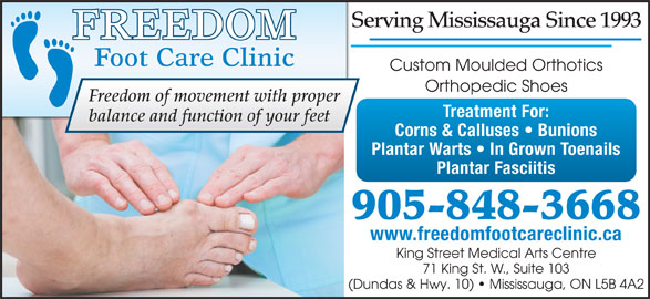Freedom Foot Care Clinic (905-848-3668) - Display Ad - Serving Mississauga Since 1993 Custom Moulded Orthotics Orthopedic Shoes Freedom of movement with proper Treatment For: balance and function of your feet Corns & Calluses   Bunions Plantar Warts   In Grown Toenails Plantar Fasciitis 905-848-3668 www.freedomfootcareclinic.ca King Street Medical Arts Centre 71 King St. W., Suite 103 (Dundas & Hwy. 10)   Mississauga, ON L5B 4A2