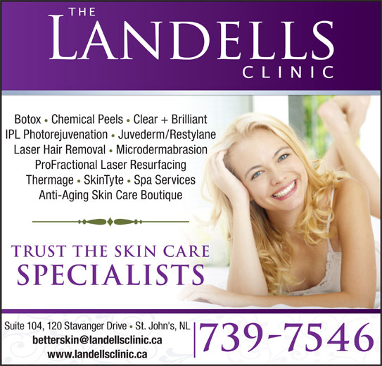 The Landells Clinic Of Cosmetic Dermatology (709-739-7546) - Display Ad - IPL Photorejuvenation Juvederm/Restylane Laser Hair Removal Microdermabrasion Botox Clear + Brilliant ProFractional Laser Resurfacing Thermage SkinTyte Spa Services Anti-Aging Skin Care Boutique trust the skin care specialists Suite 104, 120 Stavanger Drive St. John's, NL 739-7546 www.landellsclinic.ca Chemical Peels