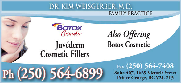 Weisgerber Kim Dr (250-564-6899) - Display Ad - Dr. Kim Weisgerber, M.D. Family Practice y Prac Also Offering Botox Cosmetic Juvéderm Cosmetic Fillers Fax (250) 564-7408 Suite 407, 1669 Victoria Street Ph Prince George, BC V2L 2L5
