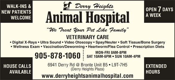 Derry Heights Animal Hospital (905-878-1060) - Display Ad - WALK-INS & OPEN  DAYS NEW PATIENTS A WEEK WELCOME We Treat Your Pet Like Family VETERINARY CARE Digital X-Rays   Ultra Sound   Video Otoscopy   Spay/Neuter   Soft Tissue/Bone Surgery Wellness Exam   Vaccination/Deworming   Heartworm/Flea Control   Prescription Diets MON-FRI 8AM-8PM SAT 10AM-6PM   SUN 10AM-4PM 905-878-1060 HOUSE CALLS EXTENDED (Derry Heights Plaza) AVAILABLE HOURS www.derryheightsanimalhospital.com Derry Heights