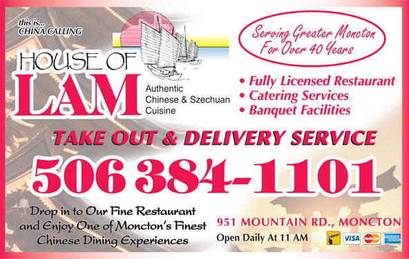 House Of Lam Restaurant (506-384-1101) - Annonce illustrée======= - Cuisine Banquet Facilities TAKE OUT & DELIVERY SERVICE Drop in to Our Fine Restaurant 951 MOUNTAIN RD., MONCTON and Enjoy One of Moncton s Finest Open Daily At 11 AM Chinese Dining Experiences Banquet Facilities this is... CHINA CALLING Serving Greater Moncton For Over 40 Years Fully Licensed Restaurant Authentic Catering Services Chinese & Szechuan