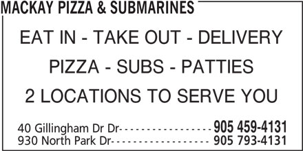 Mackay Pizza Submarines (905-459-4131) - Annonce illustrée======= - MACKAY PIZZA & SUBMARINES EAT IN - TAKE OUT - DELIVERY PIZZA - SUBS - PATTIES 2 LOCATIONS TO SERVE YOU 905 459-4131 40 Gillingham Dr Dr----------------- 930 North Park Dr------------------ 905 793-4131