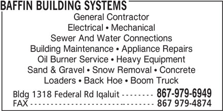 Baffin Building Systems (867-979-6949) - Display Ad - BAFFIN BUILDING SYSTEMS General Contractor Electrical   Mechanical Sewer And Water Connections Building Maintenance   Appliance Repairs Oil Burner Service   Heavy Equipment Sand & Gravel   Snow Removal   Concrete Loaders   Back Hoe   Boom Truck 867-979-6949 Bldg 1318 Federal Rd Iqaluit -------- FAX ------------------------------- 867 979-4874