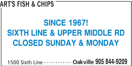 Art's Fish & Chips (905-844-9209) - Display Ad - ART'S FISH & CHIPS SINCE 1967! SIXTH LINE & UPPER MIDDLE RD CLOSED SUNDAY & MONDAY ------------ Oakville 905 844-9209 1500 Sixth Line
