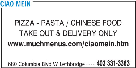 Ciao Mein (403-331-3363) - Display Ad - TAKE OUT & DELIVERY ONLY PIZZA - PASTA / CHINESE FOOD www.muchmenus.com/ciaomein.htm ---- 403 331-3363 680 Columbia Blvd W Lethbridge CIAO MEIN
