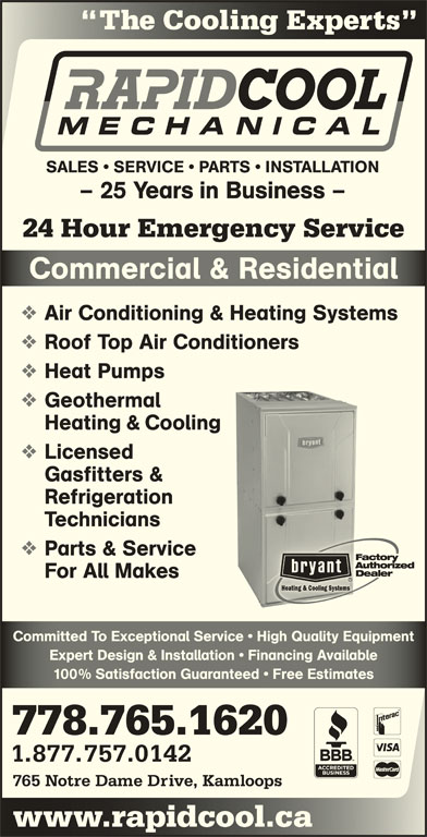 Rapid Cool Heating & Refrigeration (250-374-6858) - Display Ad - Expert Design & Installation   Financing AvailableExpert Design & Installation   Financing Available 100% Satisfaction Guaranteed   Free Estimates% Satisfaction Guaranteed   ee Estimates 778.765.1620 1.877.757.0142 765 Notre Dame Drive, Kamloops www.rapidcool.cawwcoo The Cooling Experts Coog SALES   SERVICE   PARTS   INSTALLATION - 25 Years in Business - 24 Hour Emergency Service Heating & Cooling Commercial & ResidentialComerial & Resienial Air Conditioning & Heating Systems Roof Top Air Conditioners Heat Pumps Licensed Gasfitters & Refrigeration Technicians Parts & Service For All Makes Geothermal Committed To Exceptional Service   High Quality EquipmentCommitted To Exceptional Service   High Quality Equipment