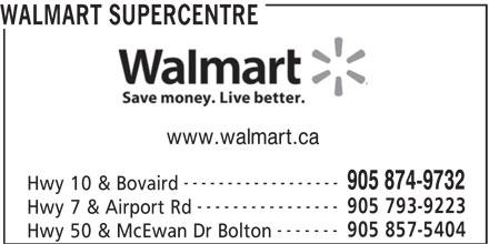 Walmart Supercentre (905-874-9732) - Display Ad - ------------------ 905 874-9732 Hwy 10 & Bovaird ---------------- 905 793-9223 Hwy 7 & Airport Rd WALMART SUPERCENTRE ------- 905 857-5404 Hwy 50 & McEwan Dr Bolton www.walmart.ca