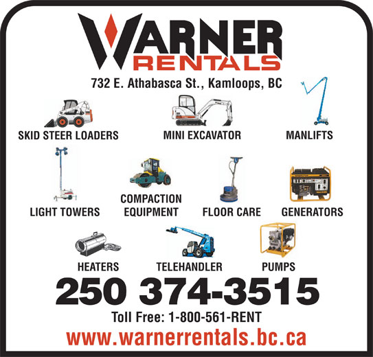 Warner Rentals Ltd (250-374-3515) - Display Ad - 732 E. Athabasca St., Kamloops, BC MINI EXCAVATOR MANLIFTS SKID STEER LOADERS COMPACTION LIGHT TOWERS EQUIPMENT FLOOR CARE GENERATORS HEATERS TELEHANDLER PUMPS 250 374-3515 Toll Free: 1-800-561-RENT www.warnerrentals.bc.ca