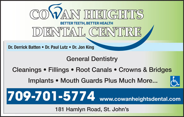 Cowan Heights Dental Centre (709-364-2654) - Display Ad - Dr. Derrick Batten   Dr. Paul Lutz   Dr. Jon King General Dentistry Cleanings   Fillings   Root Canals   Crowns & Bridges Implants   Mouth Guards Plus Much More... 709-701-5774 www.cowanheightsdental.com 181 Hamlyn Road, St. John s