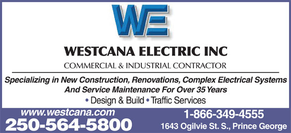 Westcana Electric Inc (250-564-5800) - Display Ad - WESTCANA ELECTRIC INC COMMERCIAL & INDUSTRIAL CONTRACTOR Specializing in New Construction, Renovations, Complex Electrical Systems And Service Maintenance For Over 35 Years Design & Build   Traffic Services www.westcana.com 1-866-349-4555 1643 Ogilvie St. S., Prince George 250-564-5800