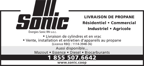 Sonic (418-839-3100) - Annonce illustrée======= - Aussi disponible... Mazout   Essence   Diesel   Biocarburants 1 855 507.6642 www.sonic.coop LIVRAISON DE PROPANE Résidentiel   Commercial Industriel   Agricole Énergies Sonic RN s.e.c. Livraison de cylindres et en vrac Vente, installation et entretien d appareils au propane (Licence RBQ : 1114-3948-36)