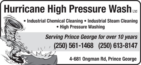 Hurricane High Pressure Wash Ltd (250-561-1468) - Display Ad - Hurricane High Pressure Wash Ltd Industrial Chemical Cleaning   Industrial Steam Cleaning High Pressure Washing Serving Prince George for over 10 years (250) 561-1468   (250) 613-8147 4-681 Ongman Rd, Prince George