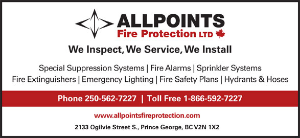 Allpoints Fire Protection Ltd (250-562-7227) - Display Ad - Sprinkler Systems Fire Extinguishers Emergency Lighting Fire Safety Plans Hydrants & Hoses Phone 250-562-7227 Toll Free 1-866-592-7227 www.allpointsfireprotection.com 2133 Ogilvie Street S., Prince George, BC V2N 1X2 Fire Alarms We Inspect, We Service, We Install Special Suppression Systems