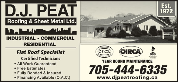 D J Peat Roofing & Sheet Metal Ltd (705-444-6335) - Display Ad - Est.Est. 19721972 D.J. PEAT INDUSTRIAL - COMMERCIAL RESIDENTIAL Flat Roof Specialist Certified Technicians YEAR ROUND MAINTENANCE All Work Guaranteed Free Estimates 705-444-6335 Fully Bonded & Insured Financing Available (O.A.C.) www.djpeatroofing.ca