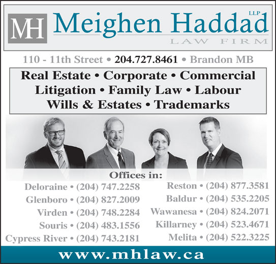 Meighen Haddad LLP (204-727-8461) - Display Ad - LLP Glenboro   (204) 827.2009 110 - 11th Street   204.727.8461   Brandon MB Real Estate   Corporate   Commercial Litigation   Family Law   Labour Wills & Estates   Trademarks Offices in: Reston   (204) 877.3581 Deloraine   (204) 747.2258 Baldur   (204) 535.2205 Wawanesa   (204) 824.2071 Virden   (204) 748.2284 Killarney   (204) 523.4671 Souris   (204) 483.1556 Melita   (204) 522.3225 Cypress River   (204) 743.2181 www.mhlaw.cawww.m w.cahla