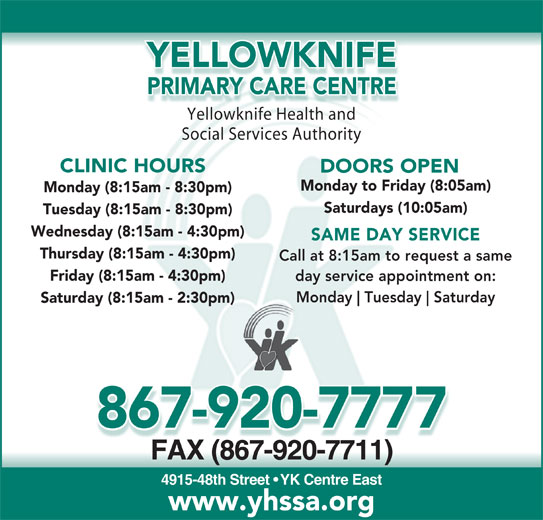 Yellowknife Primary Care Centre (867-920-7777) - Display Ad - PRIMARY CARE CENTREPRIMARY CARE CEN Yellowknife Health andYell knifHealthnd Social Services Authority CLINIC HOURS DOORS OPEN Monday to Friday (8:05am) Monday (8:15am - 8:30pm) Saturdays (10:05am) Tuesday (8:15am - 8:30pm) Wednesday (8:15am - 4:30pm) SAME DAY SERVICE Thursday (8:15am - 4:30pm) Call at 8:15am to request a same Friday (8:15am - 4:30pm) day service appointment on: Monday Tuesday Saturday Saturday (8:15am - 2:30pm) 867-920-7777 FAX (867-920-7711)FAX(867-920-7711) 4915-48th Street   YK Centre East www.yhssa.org YELLOWKNIFE