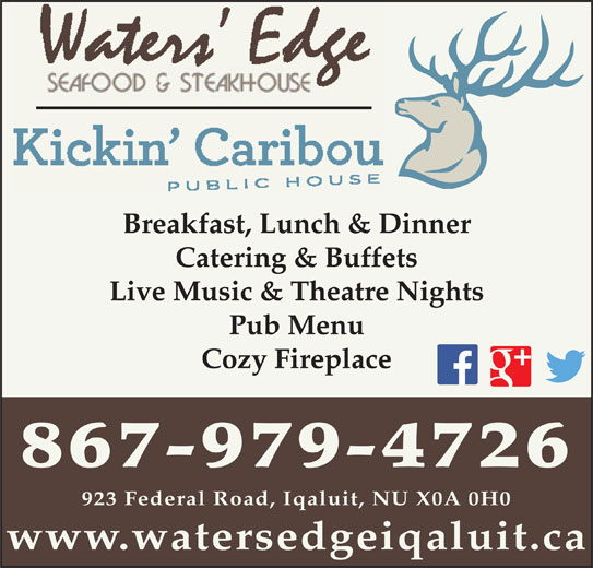 Waters Edge Seafood & Steakhouse (867-979-4726) - Display Ad - Catering & Buffets Live Music & Theatre Nights Pub Menu Cozy Fireplace 867-979-4726 923 Federal Road, Iqaluit, NU X0A 0H0 www.watersedgeiqaluit.ca Breakfast, Lunch & Dinner